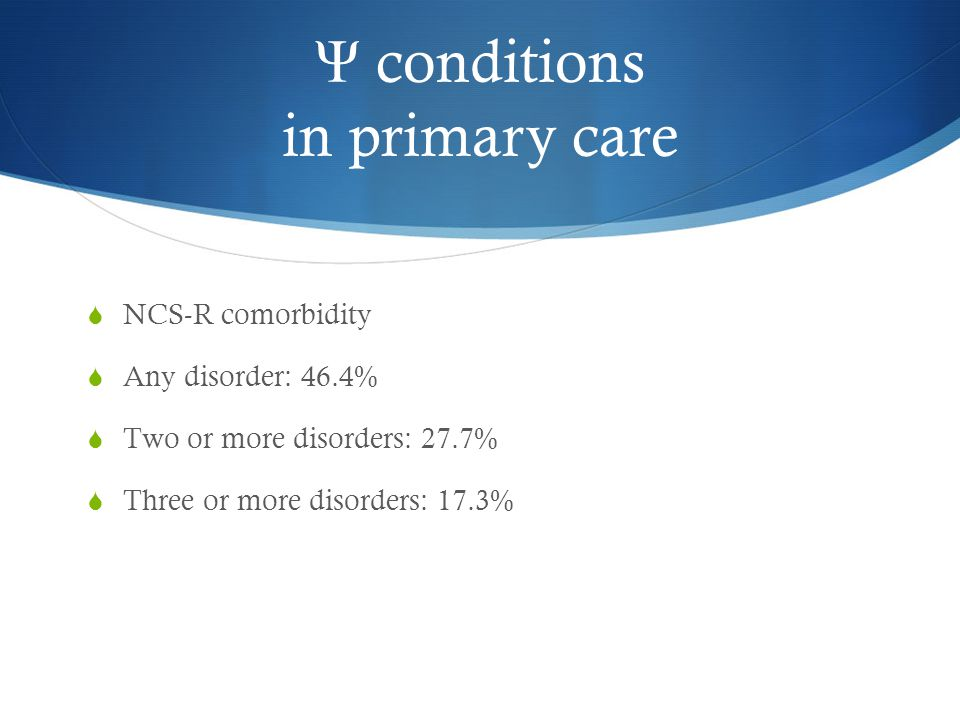 Ψ conditions in primary care  NCS-R comorbidity  Any disorder: 46.4%  Two or more disorders: 27.7%  Three or more disorders: 17.3%