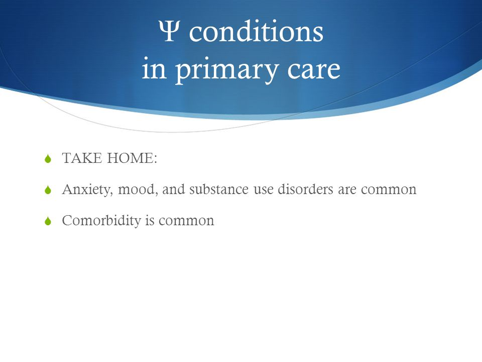Ψ conditions in primary care  TAKE HOME:  Anxiety, mood, and substance use disorders are common  Comorbidity is common