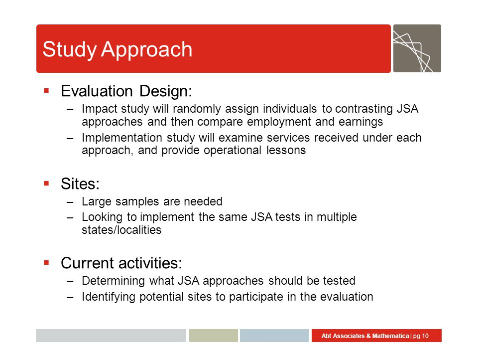 Abt Associates & Mathematica | pg 10 Study Approach  Evaluation Design: –Impact study will randomly assign individuals to contrasting JSA approaches and then compare employment and earnings –Implementation study will examine services received under each approach, and provide operational lessons  Sites: –Large samples are needed –Looking to implement the same JSA tests in multiple states/localities  Current activities: –Determining what JSA approaches should be tested –Identifying potential sites to participate in the evaluation