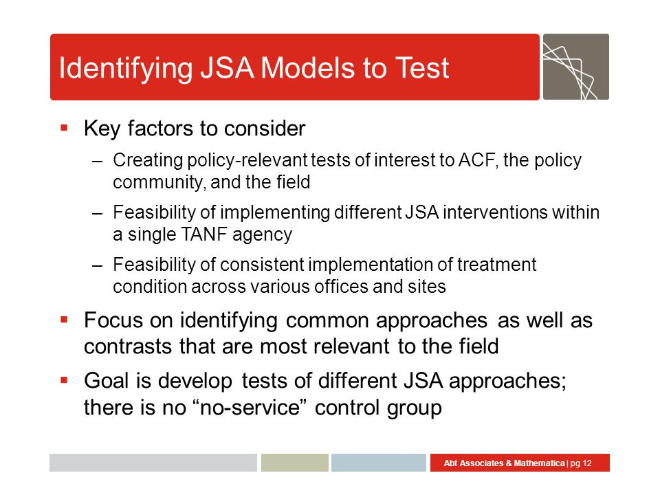 Abt Associates & Mathematica | pg 12 Identifying JSA Models to Test  Key factors to consider –Creating policy-relevant tests of interest to ACF, the policy community, and the field –Feasibility of implementing different JSA interventions within a single TANF agency –Feasibility of consistent implementation of treatment condition across various offices and sites  Focus on identifying common approaches as well as contrasts that are most relevant to the field  Goal is develop tests of different JSA approaches; there is no no-service control group