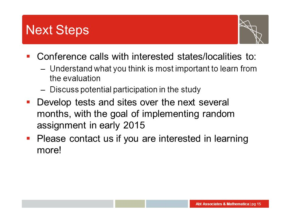 Abt Associates & Mathematica | pg 15 Next Steps  Conference calls with interested states/localities to: –Understand what you think is most important to learn from the evaluation –Discuss potential participation in the study  Develop tests and sites over the next several months, with the goal of implementing random assignment in early 2015  Please contact us if you are interested in learning more!