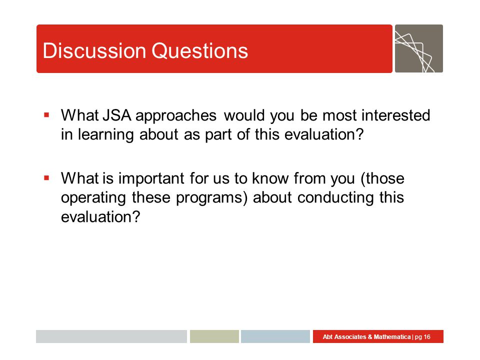 Abt Associates & Mathematica | pg 16 Discussion Questions  What JSA approaches would you be most interested in learning about as part of this evaluation.