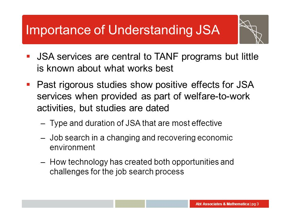 Abt Associates & Mathematica | pg 3 Importance of Understanding JSA  JSA services are central to TANF programs but little is known about what works best  Past rigorous studies show positive effects for JSA services when provided as part of welfare-to-work activities, but studies are dated –Type and duration of JSA that are most effective –Job search in a changing and recovering economic environment –How technology has created both opportunities and challenges for the job search process
