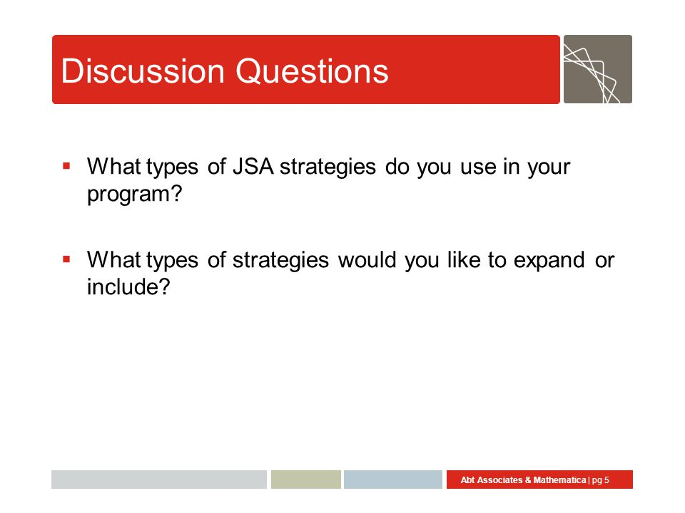 Abt Associates & Mathematica | pg 5 Discussion Questions  What types of JSA strategies do you use in your program.