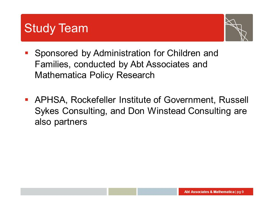Abt Associates & Mathematica | pg 9 Study Team  Sponsored by Administration for Children and Families, conducted by Abt Associates and Mathematica Policy Research  APHSA, Rockefeller Institute of Government, Russell Sykes Consulting, and Don Winstead Consulting are also partners