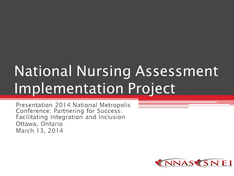 National Nursing Assessment Implementation Project Presentation 2014 National Metropolis Conference: Partnering for Success: Facilitating Integration and Inclusion Ottawa, Ontario March 13, 2014