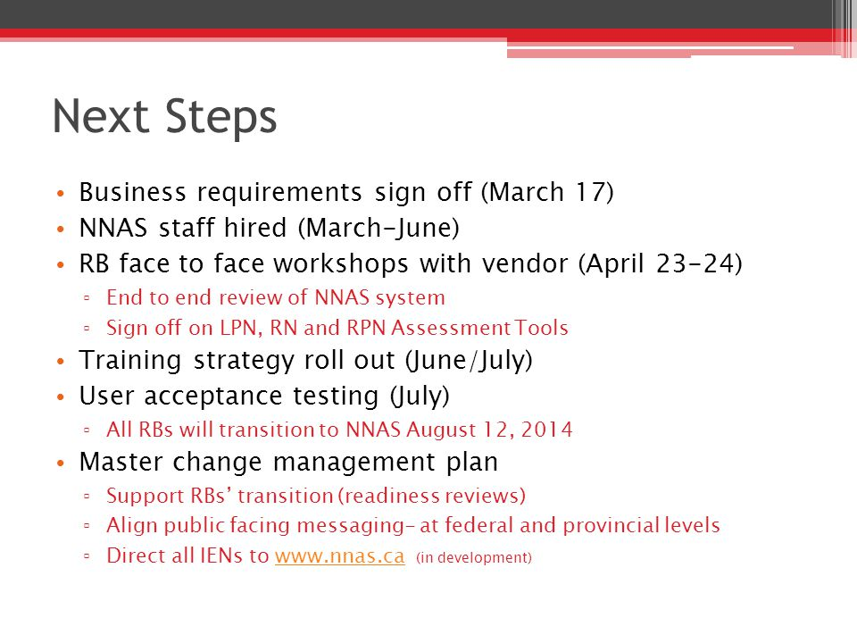 Next Steps Business requirements sign off (March 17) NNAS staff hired (March-June) RB face to face workshops with vendor (April 23-24) ▫ End to end review of NNAS system ▫ Sign off on LPN, RN and RPN Assessment Tools Training strategy roll out (June/July) User acceptance testing (July) ▫ All RBs will transition to NNAS August 12, 2014 Master change management plan ▫ Support RBs' transition (readiness reviews) ▫ Align public facing messaging- at federal and provincial levels ▫ Direct all IENs to www.nnas.ca (in development)www.nnas.ca