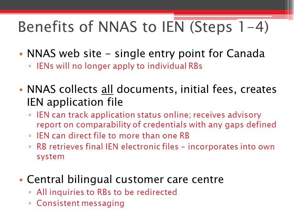 Benefits of NNAS to IEN (Steps 1-4) NNAS web site - single entry point for Canada ▫ IENs will no longer apply to individual RBs NNAS collects all documents, initial fees, creates IEN application file ▫ IEN can track application status online; receives advisory report on comparability of credentials with any gaps defined ▫ IEN can direct file to more than one RB ▫ RB retrieves final IEN electronic files – incorporates into own system Central bilingual customer care centre ▫ All inquiries to RBs to be redirected ▫ Consistent messaging