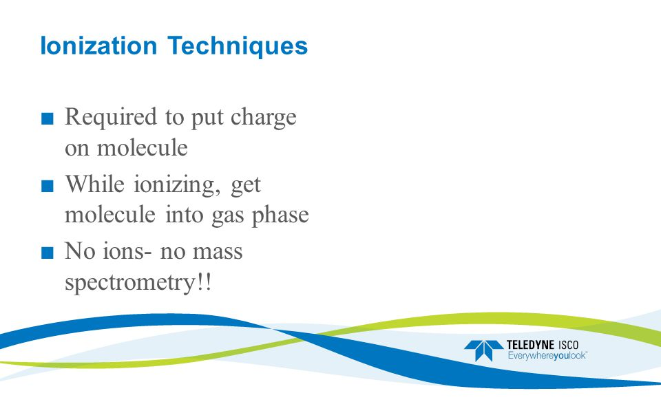 Ionization Techniques ■ Required to put charge on molecule ■ While ionizing, get molecule into gas phase ■ No ions- no mass spectrometry!!