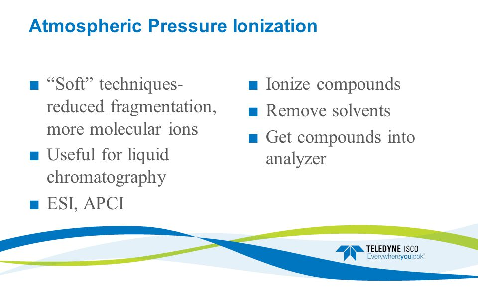 Atmospheric Pressure Ionization ■ Soft techniques- reduced fragmentation, more molecular ions ■ Useful for liquid chromatography ■ ESI, APCI ■Ionize compounds ■Remove solvents ■Get compounds into analyzer