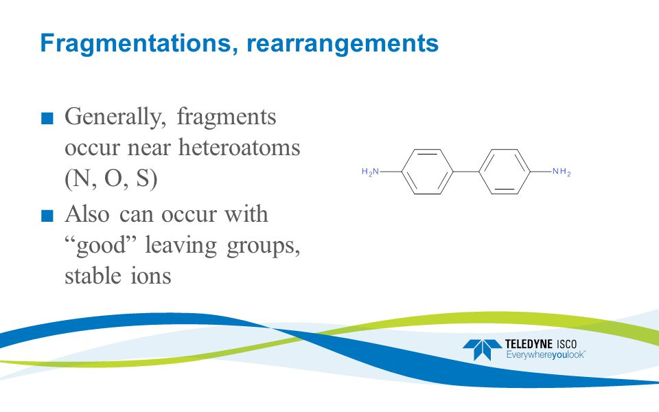 Fragmentations, rearrangements ■ Generally, fragments occur near heteroatoms (N, O, S) ■ Also can occur with good leaving groups, stable ions