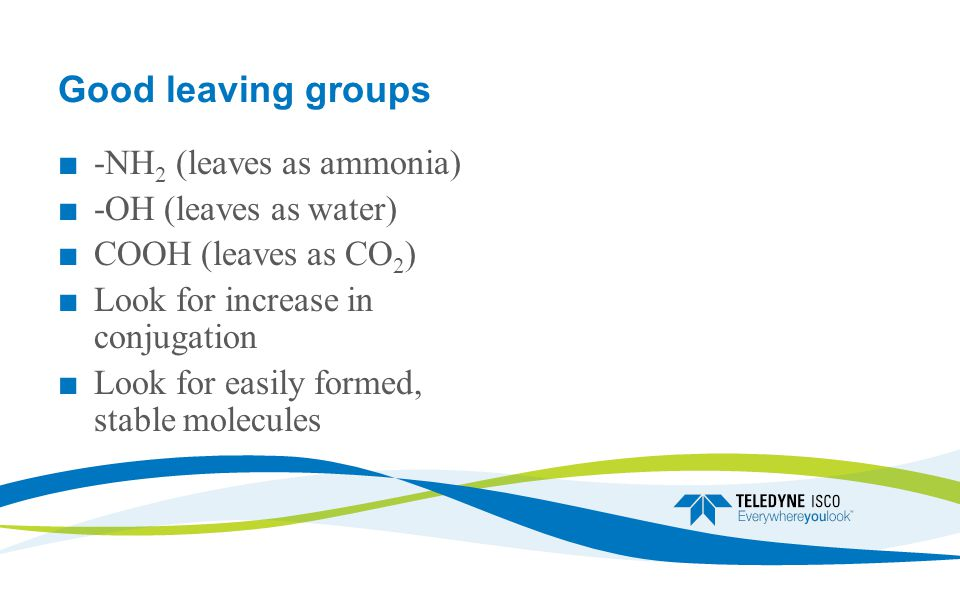 Good leaving groups ■ -NH 2 (leaves as ammonia) ■ -OH (leaves as water) ■ COOH (leaves as CO 2 ) ■ Look for increase in conjugation ■ Look for easily formed, stable molecules