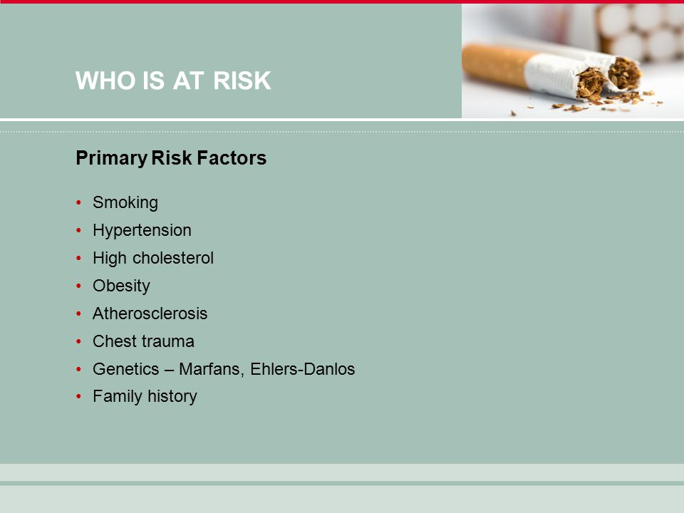 WHO IS AT RISK Smoking Hypertension High cholesterol Obesity Atherosclerosis Chest trauma Genetics – Marfans, Ehlers-Danlos Family history Primary Risk Factors