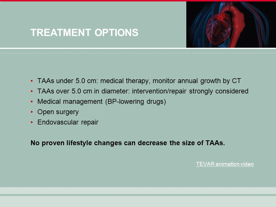 TREATMENT OPTIONS TAAs under 5.0 cm: medical therapy, monitor annual growth by CT TAAs over 5.0 cm in diameter: intervention/repair strongly considered Medical management (BP-lowering drugs) Open surgery Endovascular repair No proven lifestyle changes can decrease the size of TAAs.