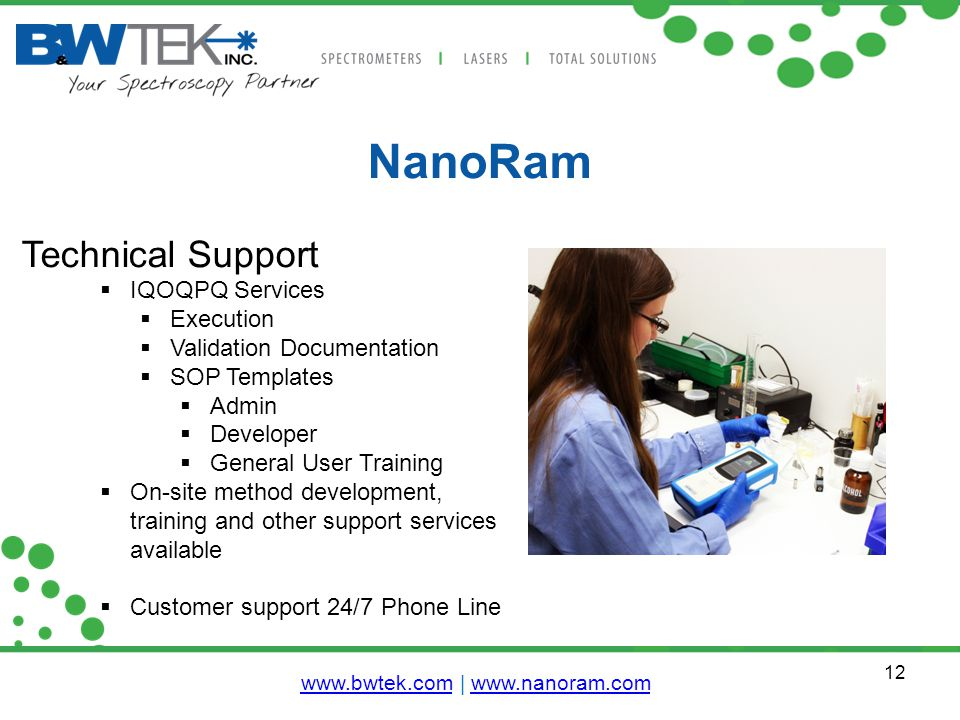12 NanoRam Technical Support  IQOQPQ Services  Execution  Validation Documentation  SOP Templates  Admin  Developer  General User Training  On-site method development, training and other support services available  Customer support 24/7 Phone Line www.bwtek.comwww.bwtek.com | www.nanoram.comwww.nanoram.com