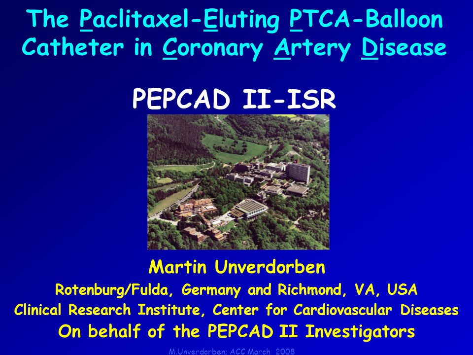 M.Unverdorben; ACC March 2008 Martin Unverdorben Rotenburg/Fulda, Germany and Richmond, VA, USA Clinical Research Institute, Center for Cardiovascular Diseases On behalf of the PEPCAD II Investigators The Paclitaxel-Eluting PTCA-Balloon Catheter in Coronary Artery Disease PEPCAD II-ISR