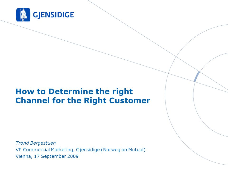 How to Determine the right Channel for the Right Customer Trond Bergestuen VP Commercial Marketing, Gjensidige (Norwegian Mutual) Vienna, 17 September 2009