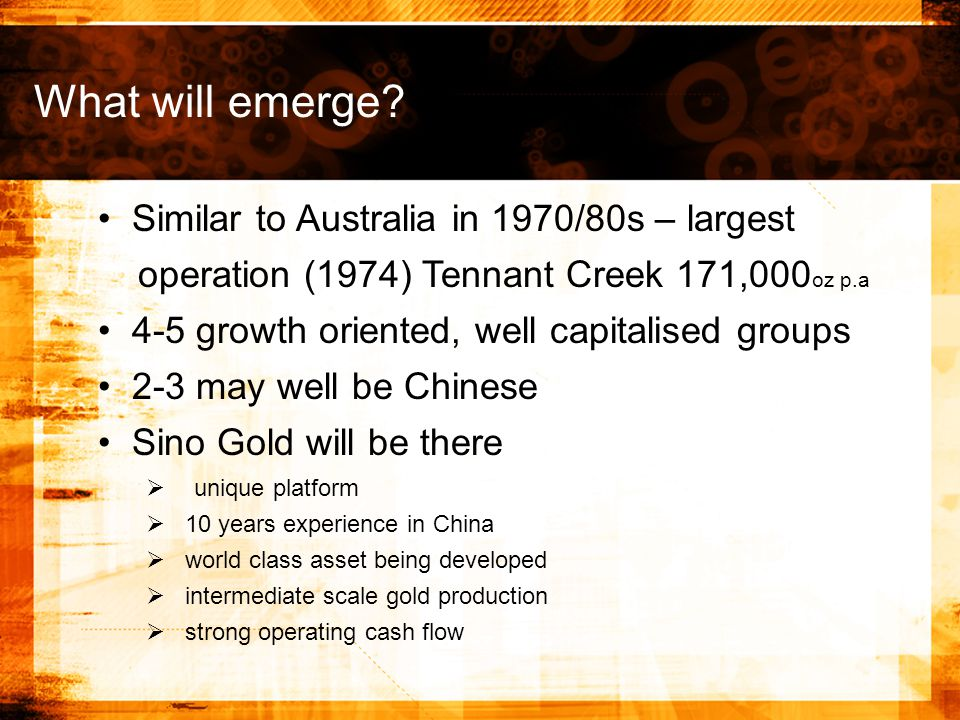 Similar to Australia in 1970/80s – largest operation (1974) Tennant Creek 171,000 oz p.a 4-5 growth oriented, well capitalised groups 2-3 may well be Chinese Sino Gold will be there   unique platform   10 years experience in China   world class asset being developed   intermediate scale gold production   strong operating cash flow What will emerge