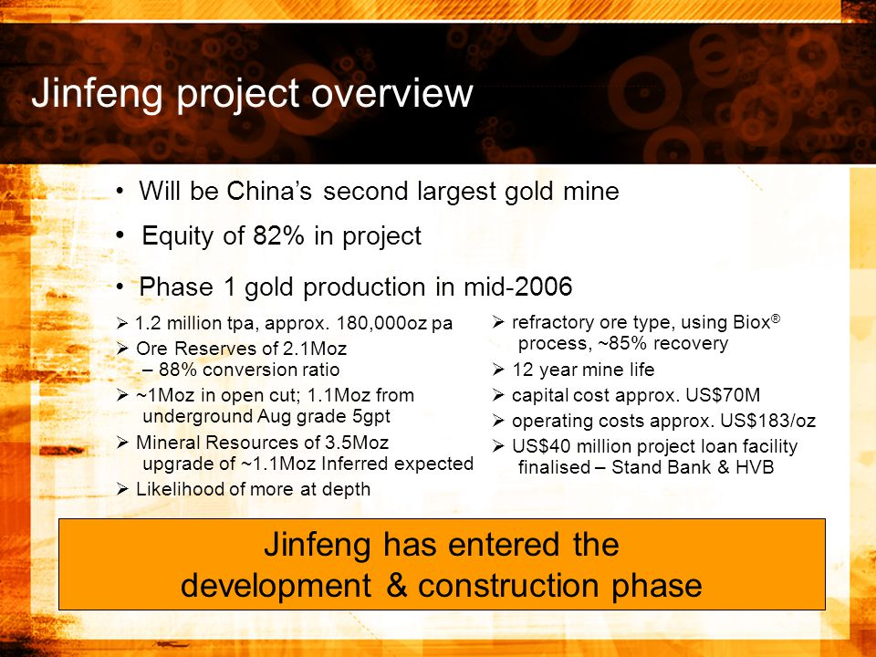 Jinfeng project overview   refractory ore type, using Biox ® process, ~85% recovery   12 year mine life   capital cost approx.