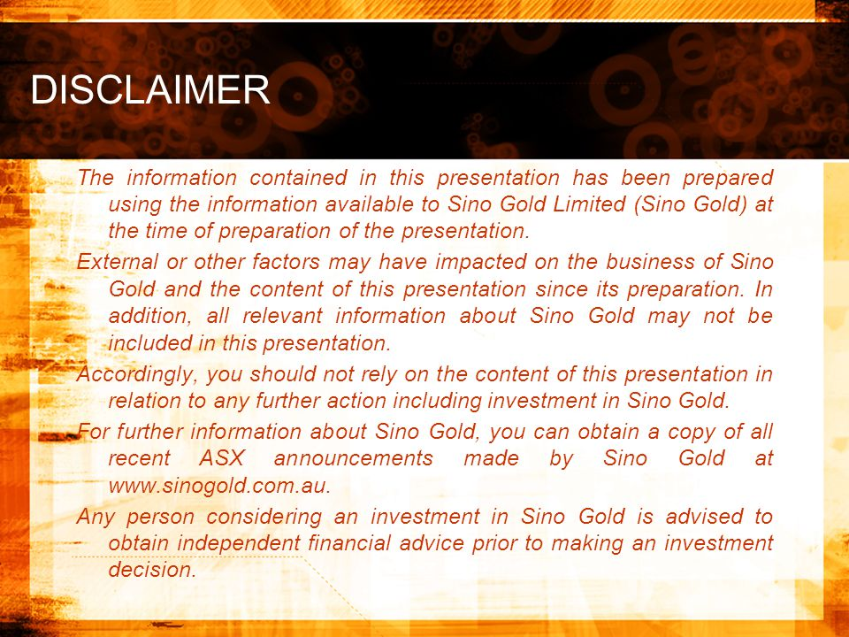 DISCLAIMER The information contained in this presentation has been prepared using the information available to Sino Gold Limited (Sino Gold) at the time of preparation of the presentation.