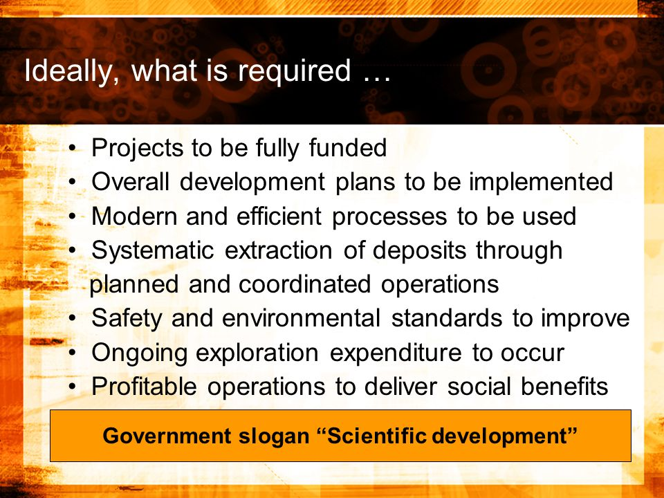 Projects to be fully funded Overall development plans to be implemented Modern and efficient processes to be used Systematic extraction of deposits through planned and coordinated operations Safety and environmental standards to improve Ongoing exploration expenditure to occur Profitable operations to deliver social benefits Government slogan Scientific development Ideally, what is required …