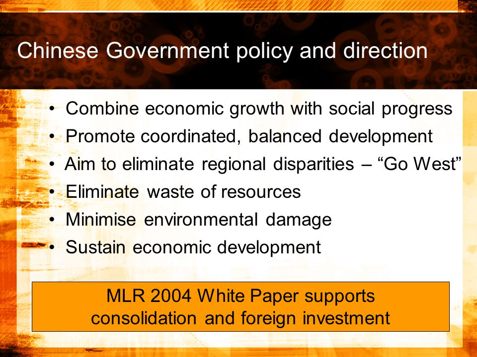 Combine economic growth with social progress Promote coordinated, balanced development Aim to eliminate regional disparities – Go West Eliminate waste of resources Minimise environmental damage Sustain economic development Chinese Government policy and direction MLR 2004 White Paper supports consolidation and foreign investment