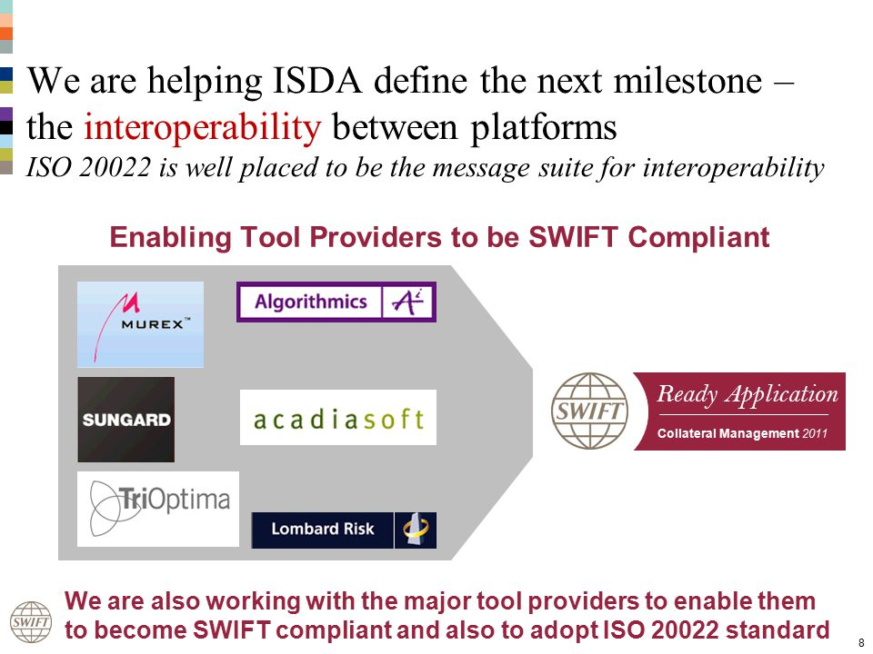 Ready Application Collateral Management 2011 We are helping ISDA define the next milestone – the interoperability between platforms ISO 20022 is well placed to be the message suite for interoperability 8 We are also working with the major tool providers to enable them to become SWIFT compliant and also to adopt ISO 20022 standard Enabling Tool Providers to be SWIFT Compliant