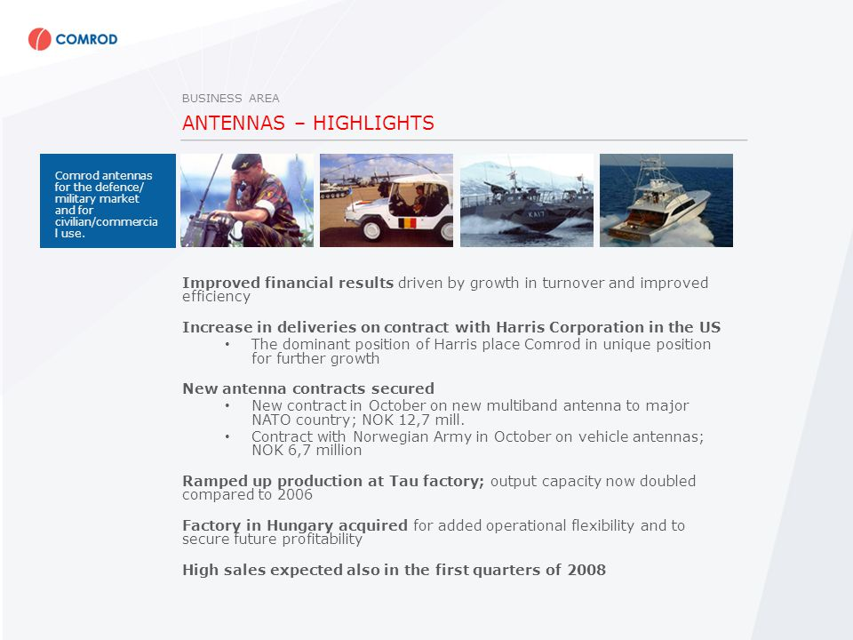 ANTENNAS – HIGHLIGHTS Improved financial results driven by growth in turnover and improved efficiency Increase in deliveries on contract with Harris Corporation in the US The dominant position of Harris place Comrod in unique position for further growth New antenna contracts secured New contract in October on new multiband antenna to major NATO country; NOK 12,7 mill.