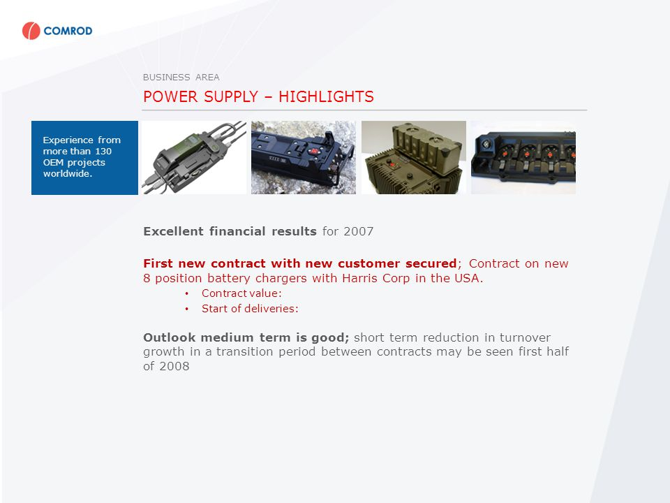 POWER SUPPLY – HIGHLIGHTS Excellent financial results for 2007 First new contract with new customer secured; Contract on new 8 position battery chargers with Harris Corp in the USA.