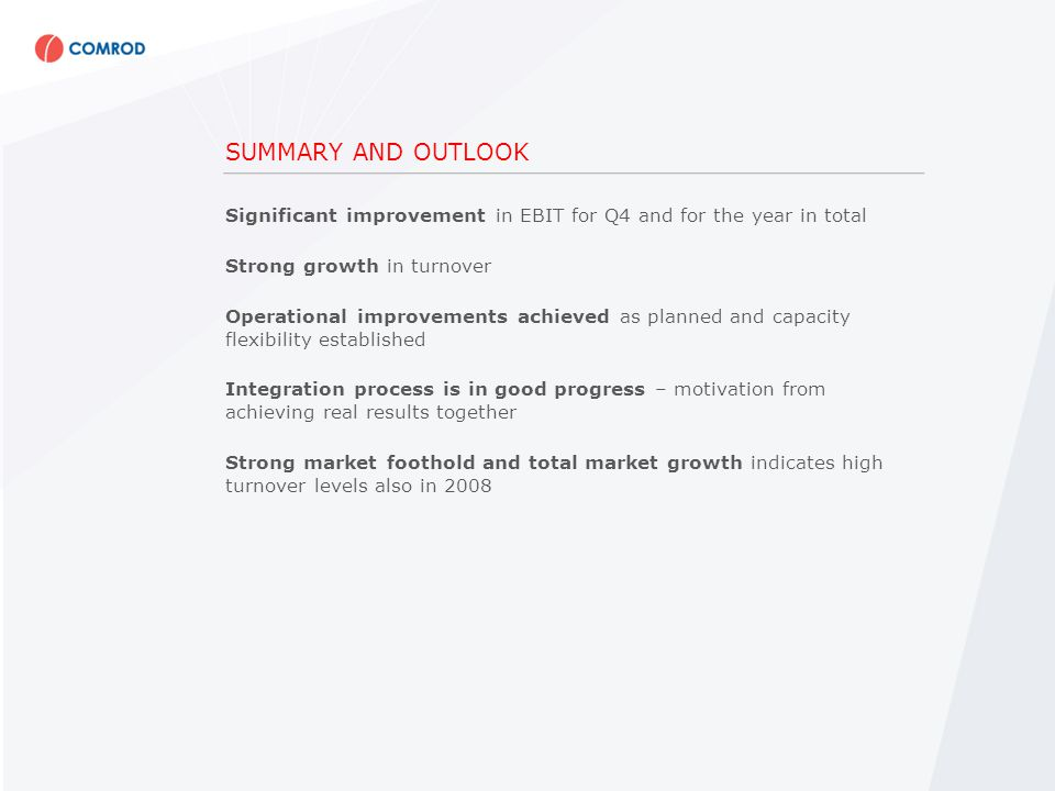 SUMMARY AND OUTLOOK Significant improvement in EBIT for Q4 and for the year in total Strong growth in turnover Operational improvements achieved as planned and capacity flexibility established Integration process is in good progress – motivation from achieving real results together Strong market foothold and total market growth indicates high turnover levels also in 2008