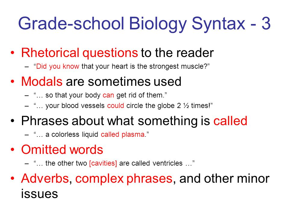 Grade-school Biology Syntax - 3 Rhetorical questions to the reader – Did you know that your heart is the strongest muscle Modals are sometimes used – … so that your body can get rid of them. – … your blood vessels could circle the globe 2 ½ times! Phrases about what something is called – … a colorless liquid called plasma. Omitted words – … the other two [cavities] are called ventricles … Adverbs, complex phrases, and other minor issues
