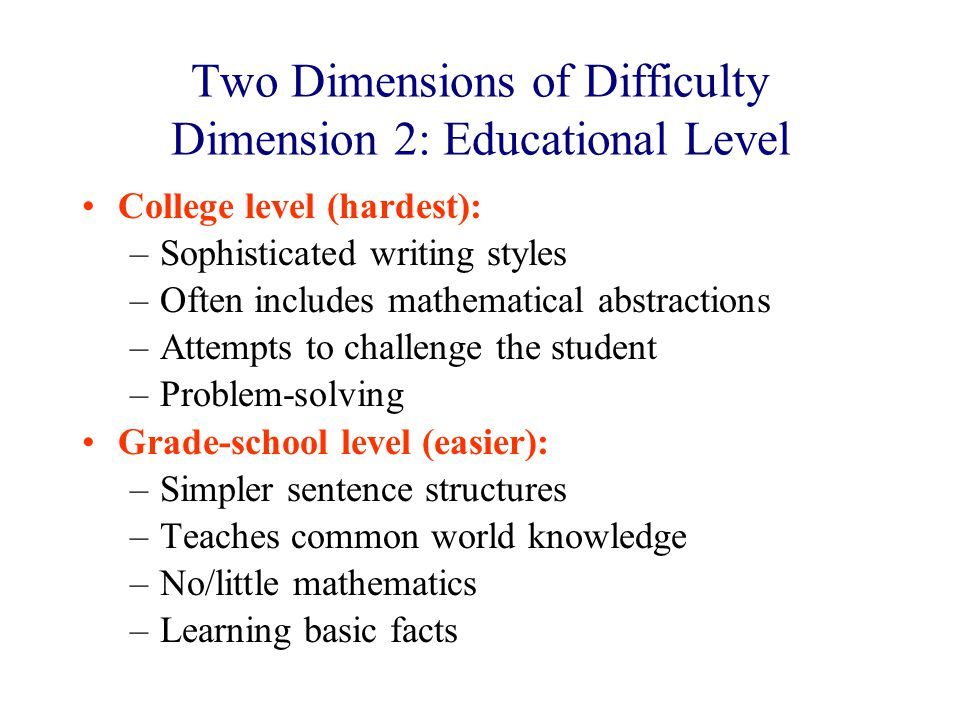 Two Dimensions of Difficulty Dimension 2: Educational Level College level (hardest): –Sophisticated writing styles –Often includes mathematical abstractions –Attempts to challenge the student –Problem-solving Grade-school level (easier): –Simpler sentence structures –Teaches common world knowledge –No/little mathematics –Learning basic facts
