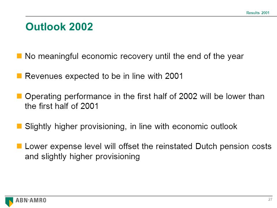 Results 2001 27 Outlook 2002 No meaningful economic recovery until the end of the year Revenues expected to be in line with 2001 Operating performance in the first half of 2002 will be lower than the first half of 2001 Slightly higher provisioning, in line with economic outlook Lower expense level will offset the reinstated Dutch pension costs and slightly higher provisioning