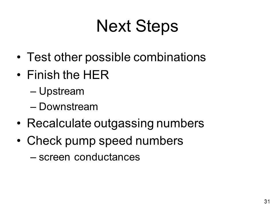 31 Next Steps Test other possible combinations Finish the HER –Upstream –Downstream Recalculate outgassing numbers Check pump speed numbers –screen conductances