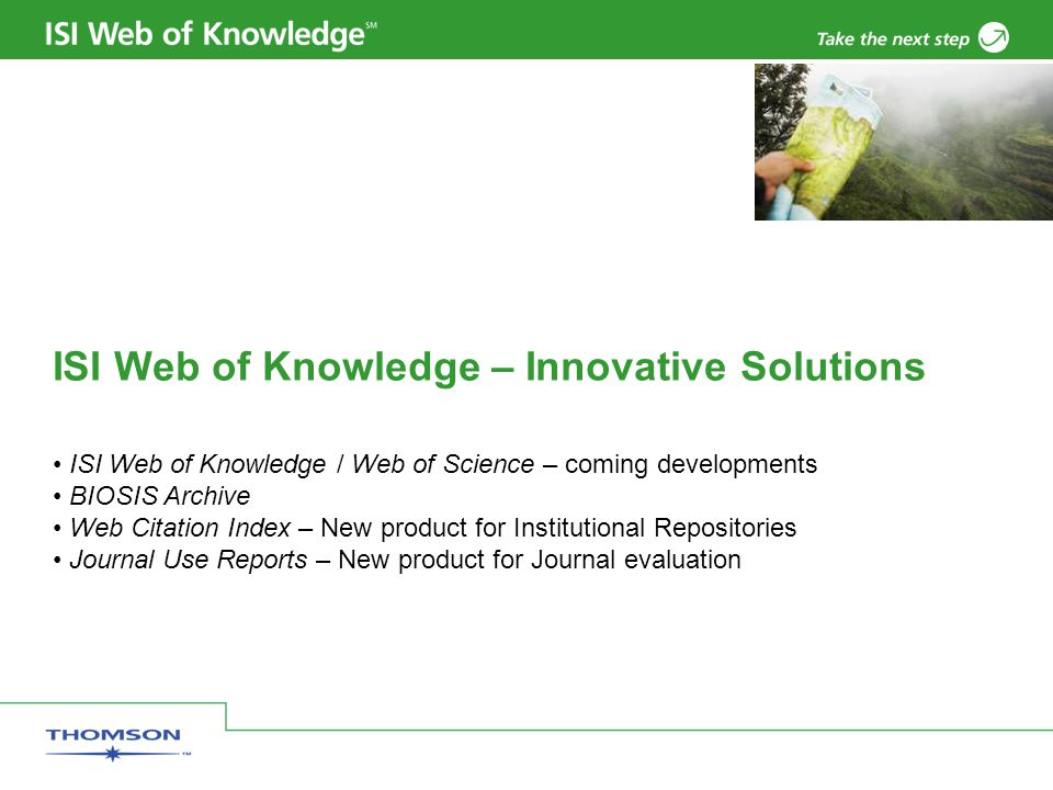 ISI Web of Knowledge – Innovative Solutions ISI Web of Knowledge / Web of Science – coming developments BIOSIS Archive Web Citation Index – New product for Institutional Repositories Journal Use Reports – New product for Journal evaluation