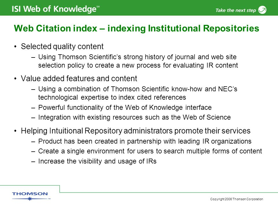Copyright 2006 Thomson Corporation Web Citation index – indexing Institutional Repositories Selected quality content –Using Thomson Scientific's strong history of journal and web site selection policy to create a new process for evaluating IR content Value added features and content –Using a combination of Thomson Scientific know-how and NEC's technological expertise to index cited references –Powerful functionality of the Web of Knowledge interface –Integration with existing resources such as the Web of Science Helping Intuitional Repository administrators promote their services –Product has been created in partnership with leading IR organizations –Create a single environment for users to search multiple forms of content –Increase the visibility and usage of IRs