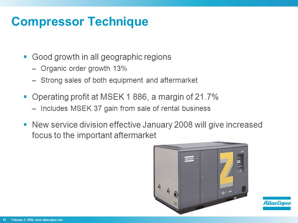 February 4, 2008,   Compressor Technique  Good growth in all geographic regions –Organic order growth 13% –Strong sales of both equipment and aftermarket  Operating profit at MSEK 1 886, a margin of 21.7% –Includes MSEK 37 gain from sale of rental business  New service division effective January 2008 will give increased focus to the important aftermarket 15February 4, 2008,