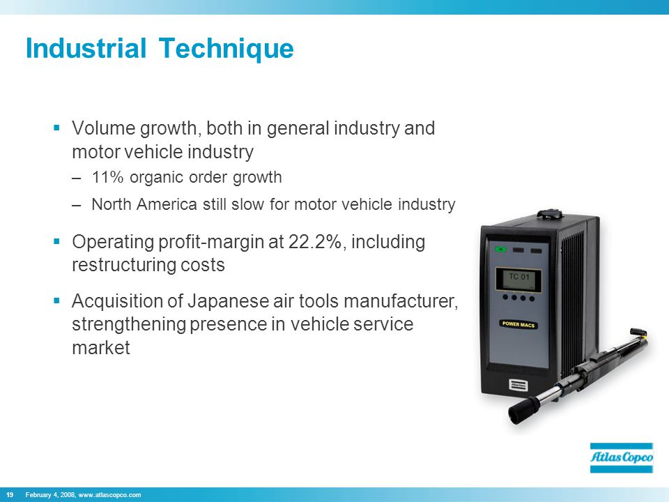 February 4, 2008,   Industrial Technique  Volume growth, both in general industry and motor vehicle industry –11% organic order growth –North America still slow for motor vehicle industry  Operating profit-margin at 22.2%, including restructuring costs  Acquisition of Japanese air tools manufacturer, strengthening presence in vehicle service market