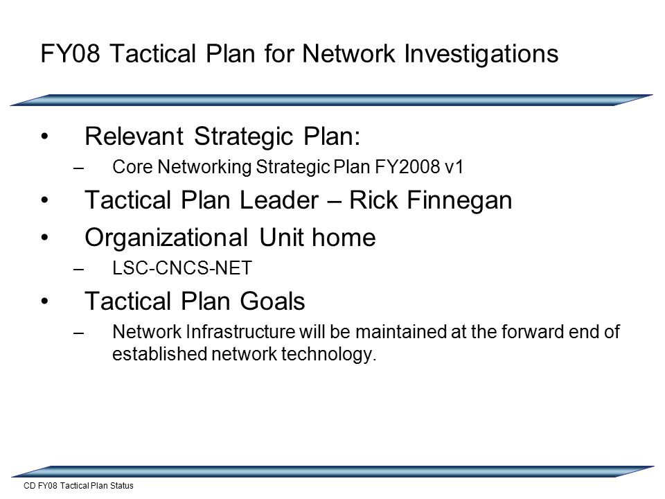 CD FY08 Tactical Plan Status FY08 Tactical Plan for Network Investigations Relevant Strategic Plan: –Core Networking Strategic Plan FY2008 v1 Tactical Plan Leader – Rick Finnegan Organizational Unit home –LSC-CNCS-NET Tactical Plan Goals –Network Infrastructure will be maintained at the forward end of established network technology.