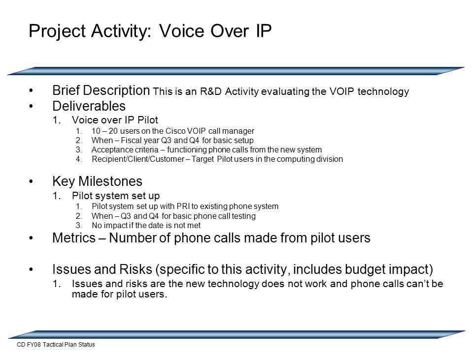 CD FY08 Tactical Plan Status Project Activity: Voice Over IP Brief Description This is an R&D Activity evaluating the VOIP technology Deliverables 1.Voice over IP Pilot 1.10 – 20 users on the Cisco VOIP call manager 2.When – Fiscal year Q3 and Q4 for basic setup 3.Acceptance criteria – functioning phone calls from the new system 4.Recipient/Client/Customer – Target Pilot users in the computing division Key Milestones 1.Pilot system set up 1.Pilot system set up with PRI to existing phone system 2.When – Q3 and Q4 for basic phone call testing 3.No impact if the date is not met Metrics – Number of phone calls made from pilot users Issues and Risks (specific to this activity, includes budget impact) 1.Issues and risks are the new technology does not work and phone calls can't be made for pilot users.