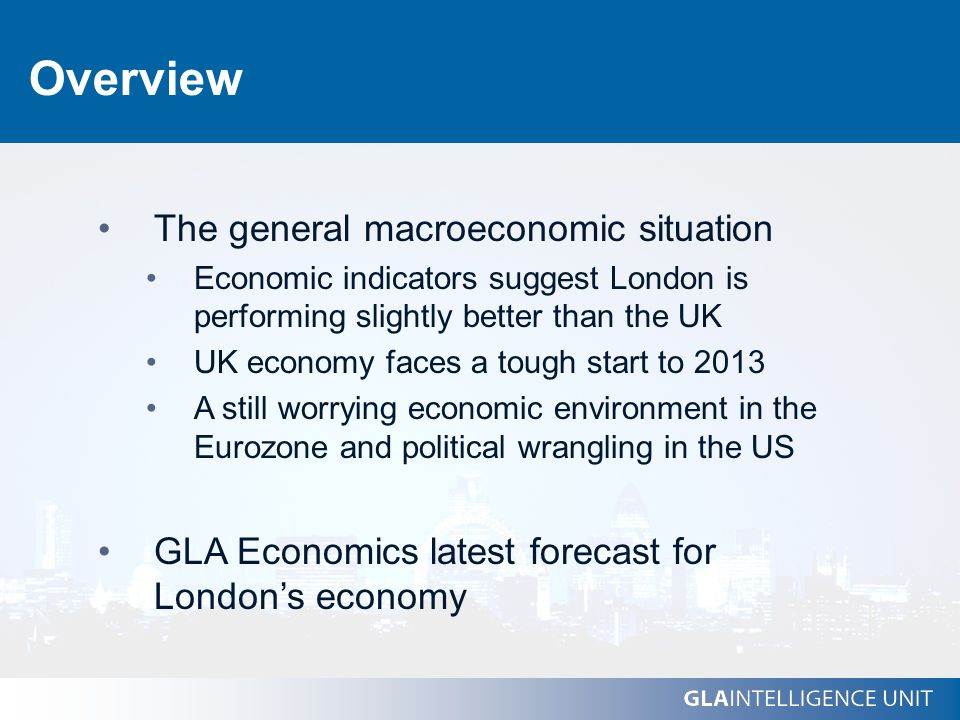 Overview The general macroeconomic situation Economic indicators suggest London is performing slightly better than the UK UK economy faces a tough start to 2013 A still worrying economic environment in the Eurozone and political wrangling in the US GLA Economics latest forecast for London's economy