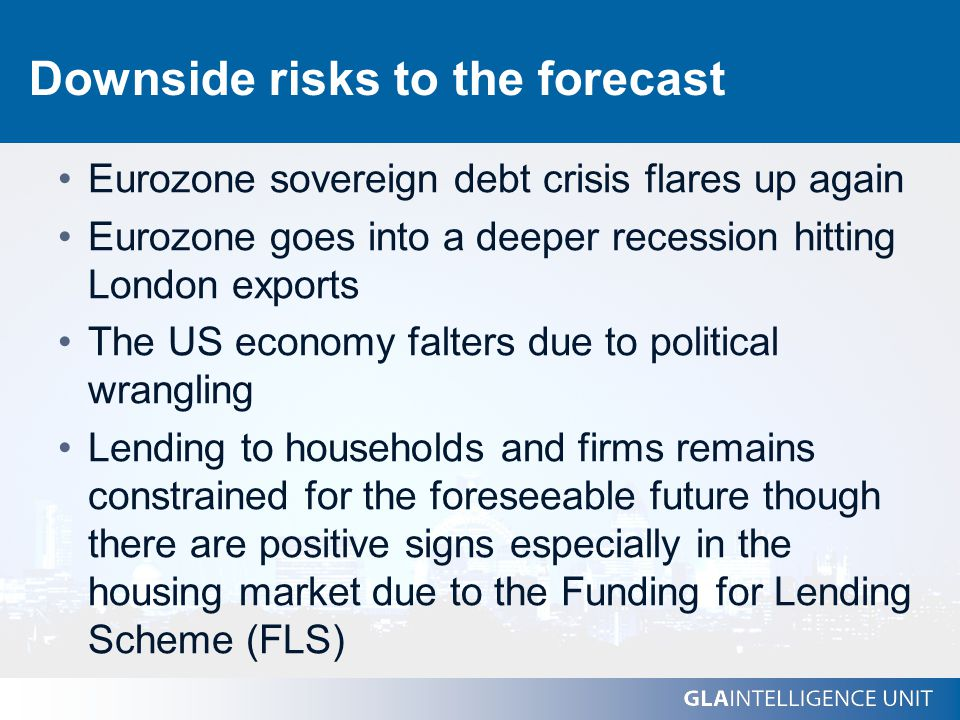 Downside risks to the forecast Eurozone sovereign debt crisis flares up again Eurozone goes into a deeper recession hitting London exports The US economy falters due to political wrangling Lending to households and firms remains constrained for the foreseeable future though there are positive signs especially in the housing market due to the Funding for Lending Scheme (FLS)