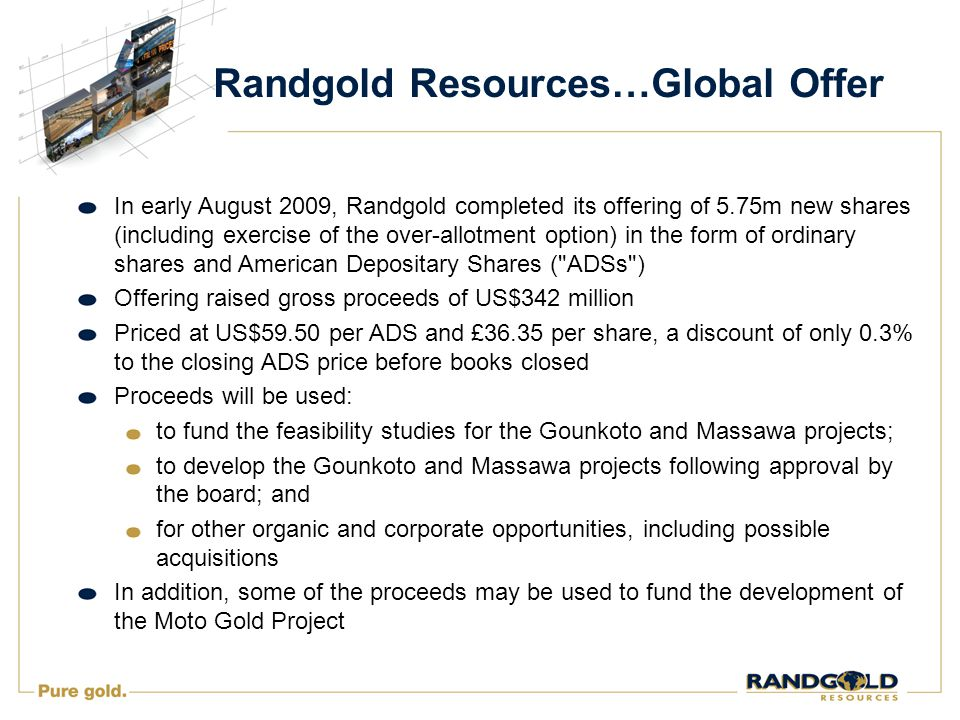 Randgold Resources…Global Offer In early August 2009, Randgold completed its offering of 5.75m new shares (including exercise of the over-allotment option) in the form of ordinary shares and American Depositary Shares ( ADSs ) Offering raised gross proceeds of US$342 million Priced at US$59.50 per ADS and £36.35 per share, a discount of only 0.3% to the closing ADS price before books closed Proceeds will be used: to fund the feasibility studies for the Gounkoto and Massawa projects; to develop the Gounkoto and Massawa projects following approval by the board; and for other organic and corporate opportunities, including possible acquisitions In addition, some of the proceeds may be used to fund the development of the Moto Gold Project