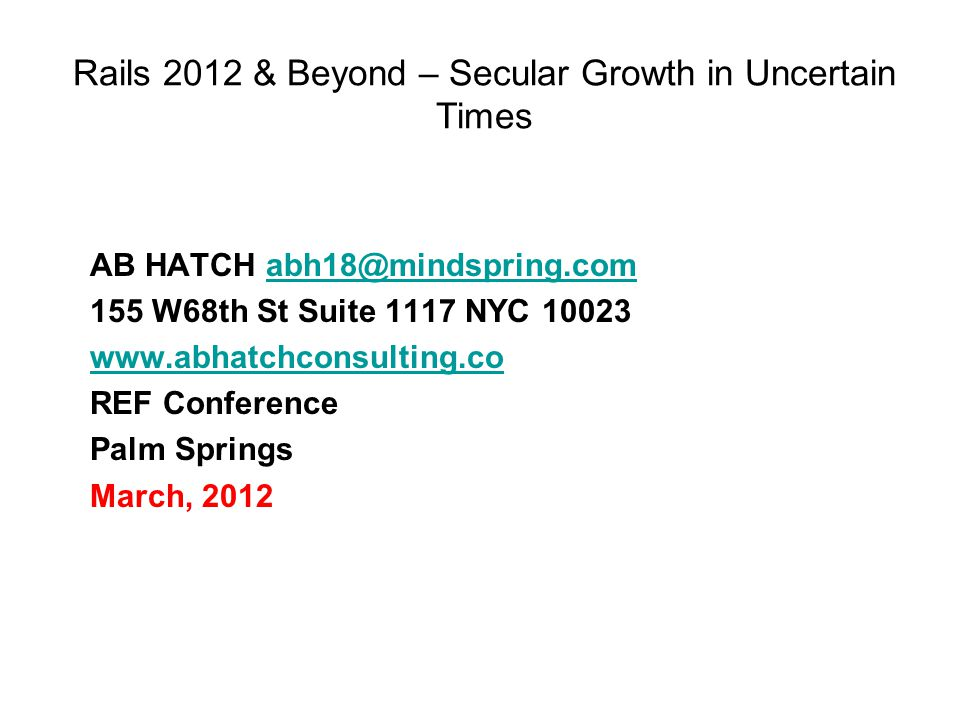 Rails 2012 & Beyond – Secular Growth in Uncertain Times AB HATCH abh18@mindspring.comabh18@mindspring.com 155 W68th St Suite 1117 NYC 10023 www.abhatchconsulting.co REF Conference Palm Springs March, 2012