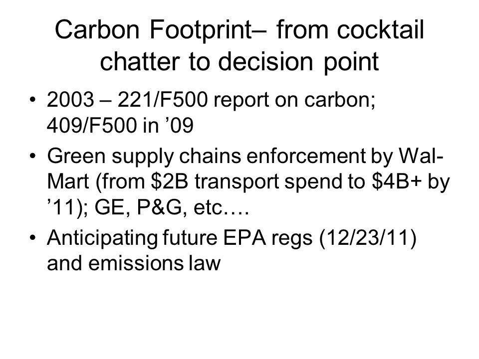Carbon Footprint– from cocktail chatter to decision point 2003 – 221/F500 report on carbon; 409/F500 in '09 Green supply chains enforcement by Wal- Mart (from $2B transport spend to $4B+ by '11); GE, P&G, etc….