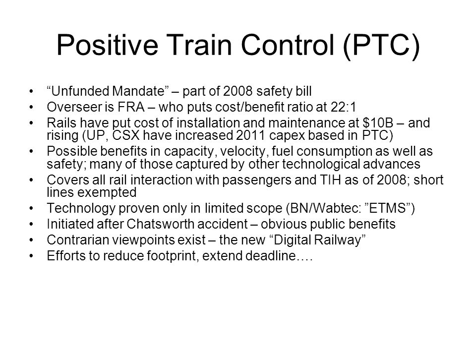 Positive Train Control (PTC) Unfunded Mandate – part of 2008 safety bill Overseer is FRA – who puts cost/benefit ratio at 22:1 Rails have put cost of installation and maintenance at $10B – and rising (UP, CSX have increased 2011 capex based in PTC) Possible benefits in capacity, velocity, fuel consumption as well as safety; many of those captured by other technological advances Covers all rail interaction with passengers and TIH as of 2008; short lines exempted Technology proven only in limited scope (BN/Wabtec: ETMS ) Initiated after Chatsworth accident – obvious public benefits Contrarian viewpoints exist – the new Digital Railway Efforts to reduce footprint, extend deadline….