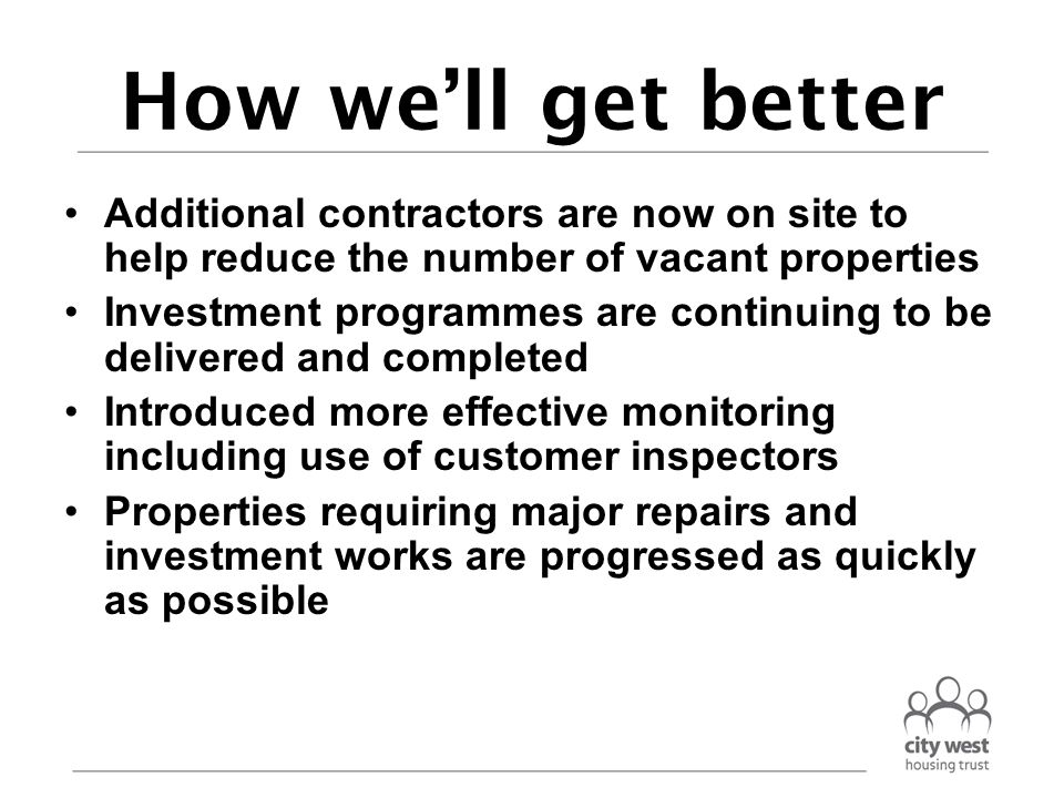 How we'll get better Additional contractors are now on site to help reduce the number of vacant properties Investment programmes are continuing to be delivered and completed Introduced more effective monitoring including use of customer inspectors Properties requiring major repairs and investment works are progressed as quickly as possible