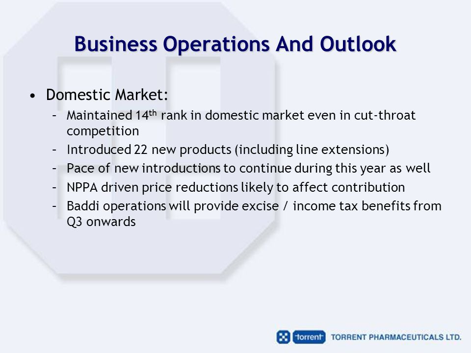 Business Operations And Outlook Domestic Market: –Maintained 14 th rank in domestic market even in cut-throat competition –Introduced 22 new products (including line extensions) –Pace of new introductions to continue during this year as well –NPPA driven price reductions likely to affect contribution –Baddi operations will provide excise / income tax benefits from Q3 onwards