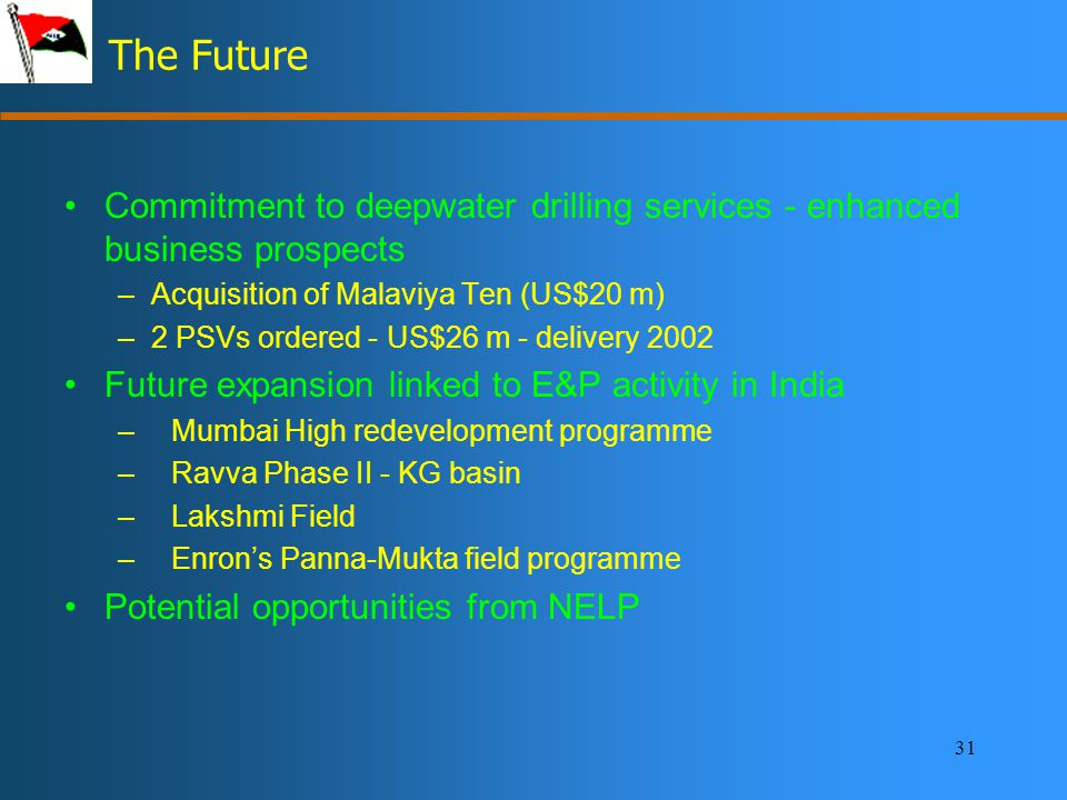 31 The Future Commitment to deepwater drilling services - enhanced business prospects –Acquisition of Malaviya Ten (US$20 m) –2 PSVs ordered - US$26 m - delivery 2002 Future expansion linked to E&P activity in India –Mumbai High redevelopment programme –Ravva Phase II - KG basin –Lakshmi Field –Enron's Panna-Mukta field programme Potential opportunities from NELP