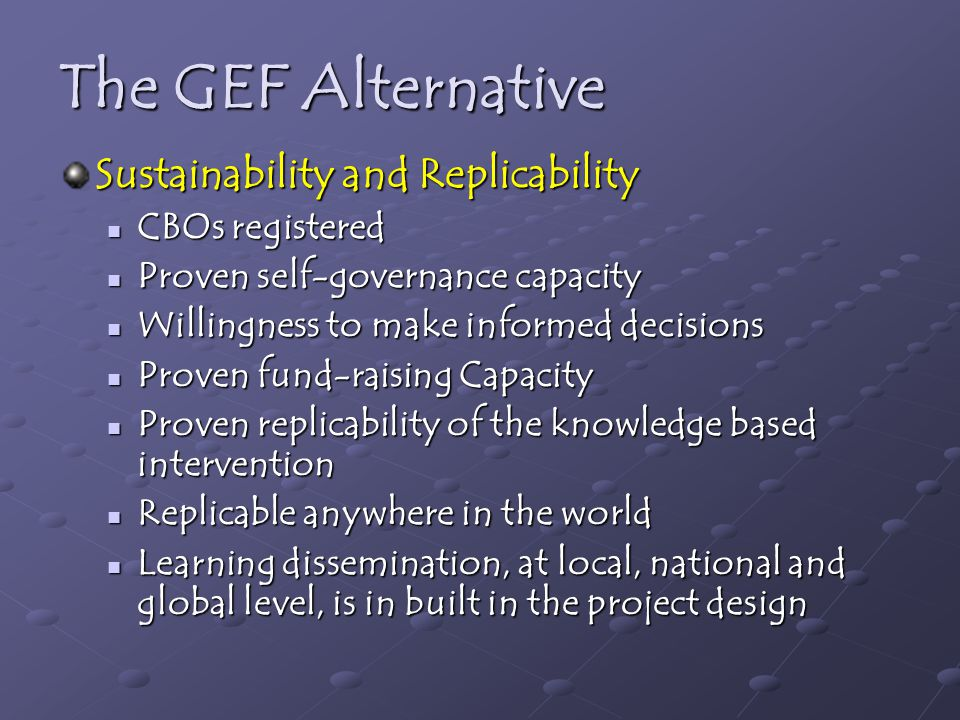 The GEF Alternative Sustainability and Replicability CBOs registered CBOs registered Proven self-governance capacity Proven self-governance capacity Willingness to make informed decisions Willingness to make informed decisions Proven fund-raising Capacity Proven fund-raising Capacity Proven replicability of the knowledge based intervention Proven replicability of the knowledge based intervention Replicable anywhere in the world Replicable anywhere in the world Learning dissemination, at local, national and global level, is in built in the project design Learning dissemination, at local, national and global level, is in built in the project design